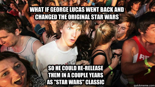 Top caption Bottom caption wHAT IF gEORGE lUCAS WENT BACK AND CHANGED THE ORIGINAL STAR WARS  SO HE COULD RE-RELEASE THEM IN A COUPLE YEARS AS