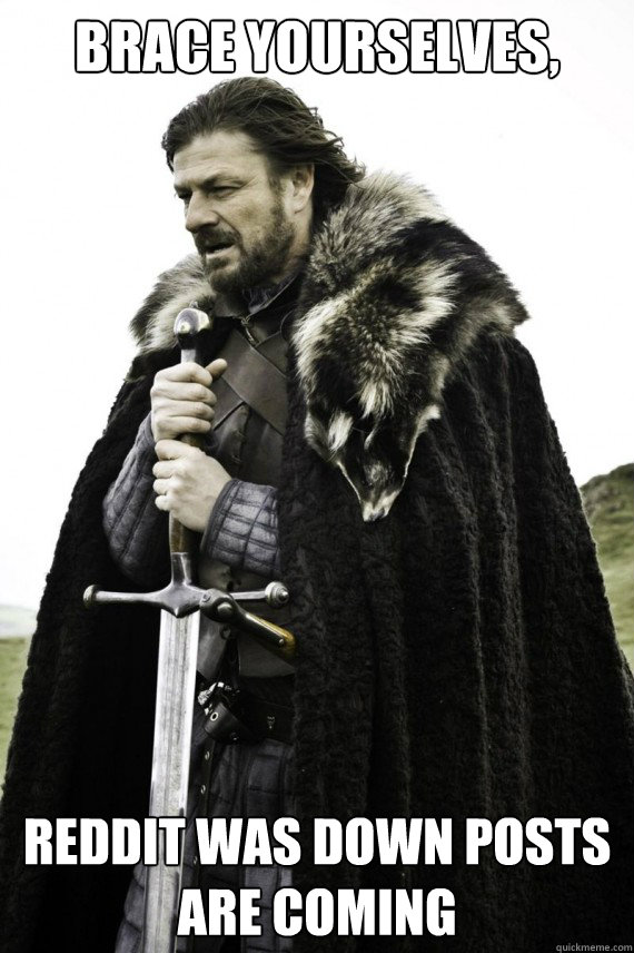 Brace yourselves, Reddit was down posts are coming - Brace yourselves, Reddit was down posts are coming  Brace yourself