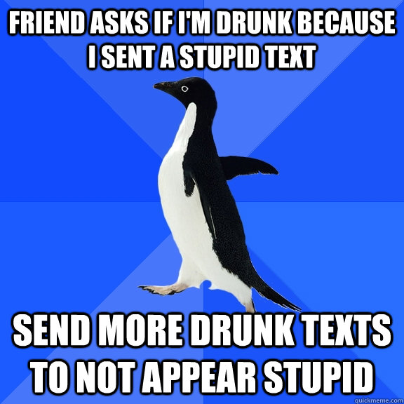 Friend asks if i'm drunk because i sent a stupid text send more drunk texts to not appear stupid - Friend asks if i'm drunk because i sent a stupid text send more drunk texts to not appear stupid  Socially Awkward Penguin