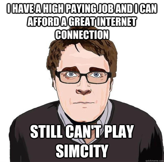 I have a high paying job and i can afford a great internet connection Still can't play Simcity - I have a high paying job and i can afford a great internet connection Still can't play Simcity  Always Online Adam Orth