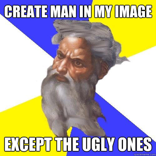 Create Man in my image Except the ugly ones - Create Man in my image Except the ugly ones  Advice God