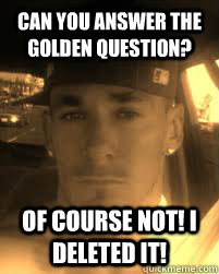 Can you answer the Golden Question? Of course not! I deleted it!  THE ATHEIST KILLA