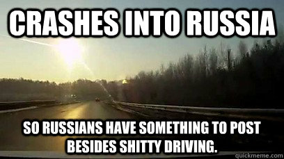 Crashes into russia So Russians have something to post besides shitty driving. - Crashes into russia So Russians have something to post besides shitty driving.  Good Guy Meteor