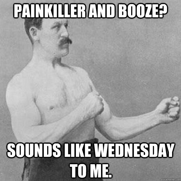 Painkiller and Booze? Sounds like Wednesday to me. - Painkiller and Booze? Sounds like Wednesday to me.  overly manly man