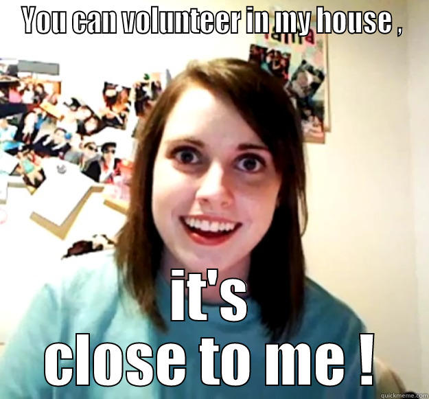 YOU CAN VOLUNTEER IN MY HOUSE , IT'S CLOSE TO ME ! Overly Attached Girlfriend