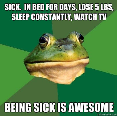 sick.  in bed for days, lose 5 lbs, sleep constantly, watch tv being sick is awesome - sick.  in bed for days, lose 5 lbs, sleep constantly, watch tv being sick is awesome  Foul Bachelor Frog