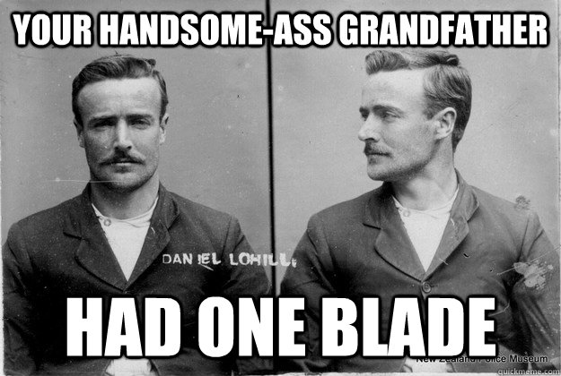 your handsome-ass grandfather Had one blade