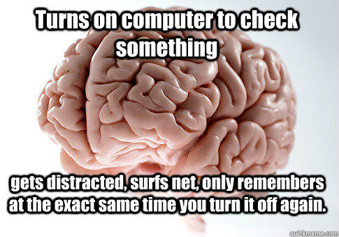 Turns on computer to check something gets distracted, surfs net, only remembers at the exact same time you turn it off again.  - Turns on computer to check something gets distracted, surfs net, only remembers at the exact same time you turn it off again.   Scumbag Brain