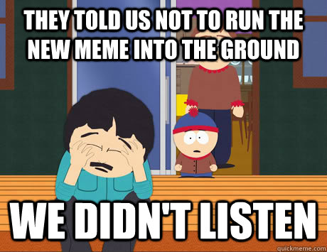 They told us not to run the new meme into the ground We didn't listen - They told us not to run the new meme into the ground We didn't listen  We didnt listen