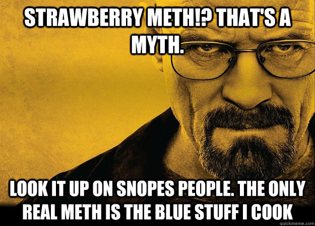 Strawberry meth!? That's a myth. Look it up on snopes people. The only real meth is the blue stuff i cook