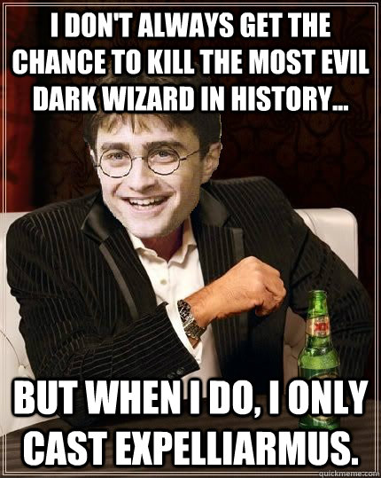 I don't always get the chance to kill the most evil dark wizard in history... But when I do, I only cast expelliarmus. - I don't always get the chance to kill the most evil dark wizard in history... But when I do, I only cast expelliarmus.  The Most Interesting Harry In The World