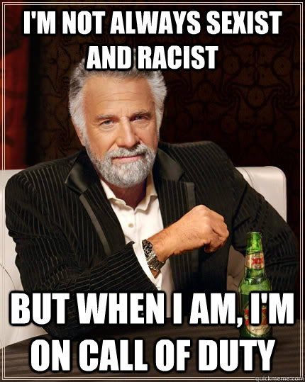 i'm not always sexist and racist but when i am, i'm on call of duty - i'm not always sexist and racist but when i am, i'm on call of duty  The Most Interesting Man In The World