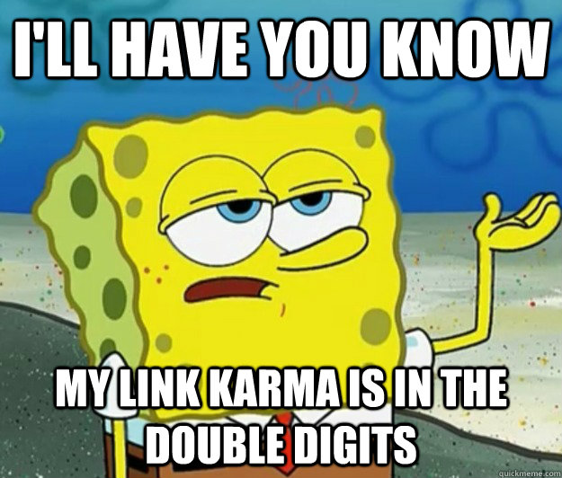 I'll have you know my link karma is in the double digits - I'll have you know my link karma is in the double digits  Tough Spongebob