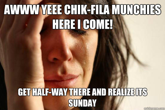 Awww Yeee Chik-Fila Munchies Here I come! Get Half-Way there And Realize its Sunday - Awww Yeee Chik-Fila Munchies Here I come! Get Half-Way there And Realize its Sunday  First World Problems