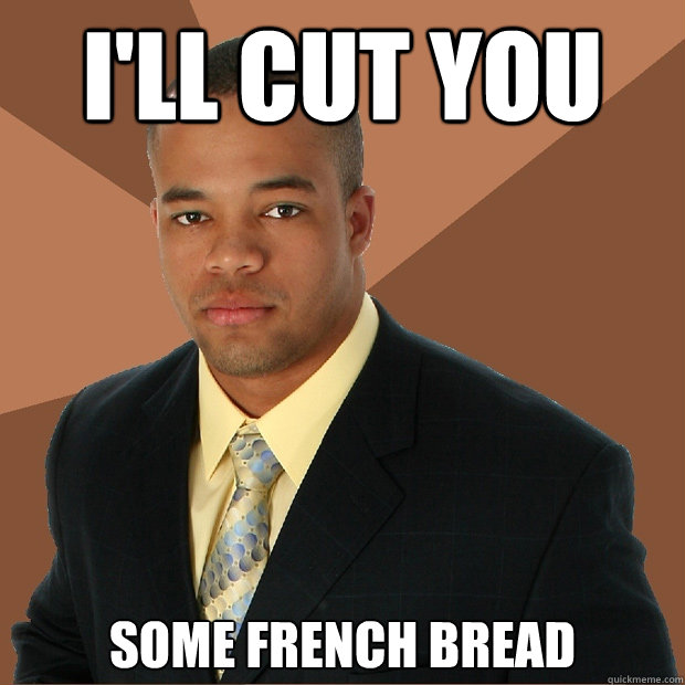 I'll Cut you some french bread - I'll Cut you some french bread  Successful Black Man