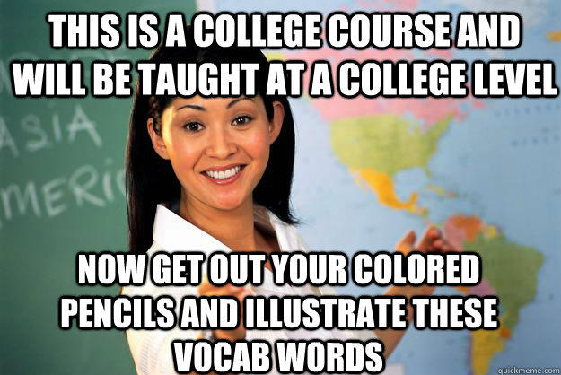 This is a college course and will be taught at a college level now get out your colored pencils and illustrate these vocab words  Unhelpful High School Teacher