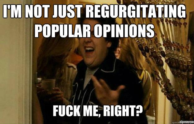 I'm not just regurgitating popular opinions FUCK ME, RIGHT? - I'm not just regurgitating popular opinions FUCK ME, RIGHT?  fuck me right
