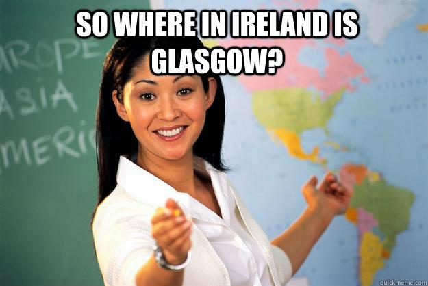 9f4531eefc28dc20fa4c9243f675f2151fd239b7db018f917122d9146855436a so where in ireland is glasgow? unhelpful high school teacher