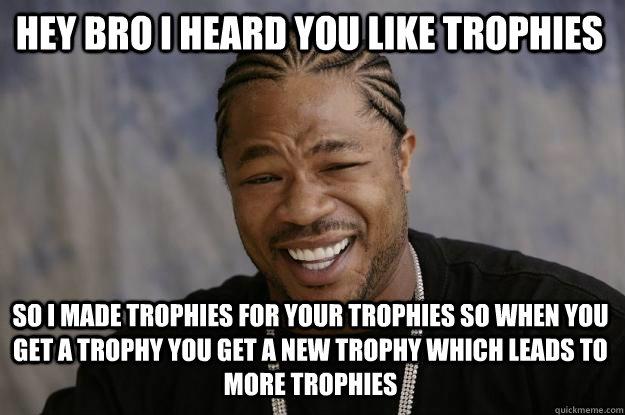 Image result for i hear you like trophies meme
