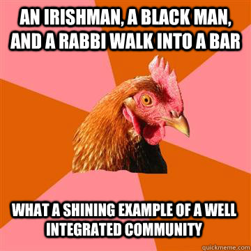 An irishman, a black man, and a rabbi walk into a bar What a shining example of a well integrated community  Anti-Joke Chicken