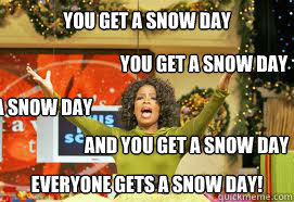 you get a snow day  EVERYONE GETS A snow day! and you get a snow day you get a snow day you get a snow day