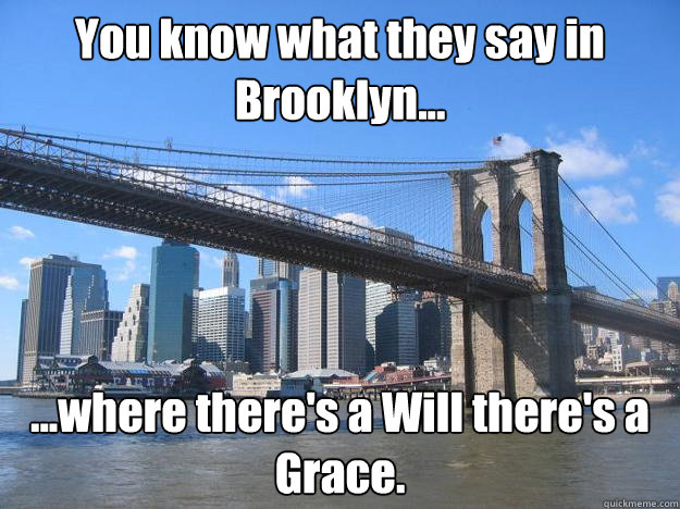You know what they say in Brooklyn... ...where there's a Will there's a Grace.