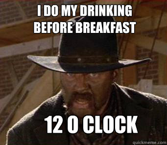 I Do my drinking  before breakfast 12 o clock - I Do my drinking  before breakfast 12 o clock  Drinkin Tannen