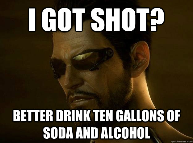 i got shot? better drink ten gallons of soda and alcohol