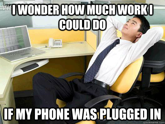 I wonder how much work I could do If my phone was plugged in - I wonder how much work I could do If my phone was plugged in  Office Thoughts