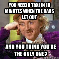 you need a taxi in 10 minutes when the bars let out and you think you're the only one? - you need a taxi in 10 minutes when the bars let out and you think you're the only one?  Conscending wonka
