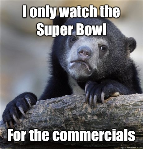 I only watch the Super Bowl  For the commercials  - I only watch the Super Bowl  For the commercials   Confession Bear