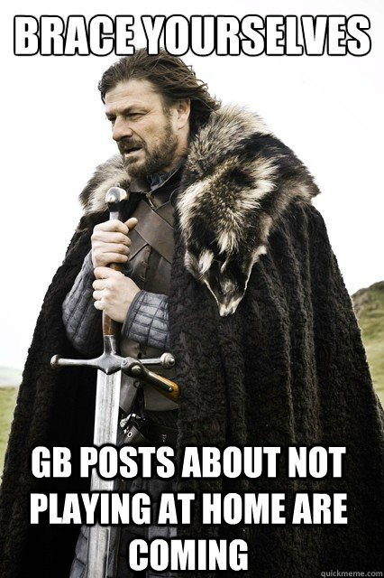 brace yourselves GB Posts about not playing at home are coming