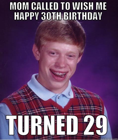 MOM CALLED TO WISH ME HAPPY 30TH BIRTHDAY TURNED 29 Bad Luck Brian