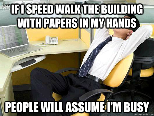 If I speed walk the building with papers in my hands people will assume I'm busy - If I speed walk the building with papers in my hands people will assume I'm busy  Office Thoughts