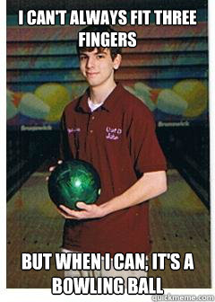 I can't always fit three fingers but when i can, it's a bowling ball - I can't always fit three fingers but when i can, it's a bowling ball  Bowling Virtuoso