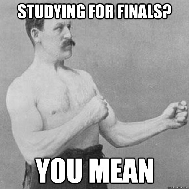 Studying for finals? you mean  - Studying for finals? you mean   overly manly man
