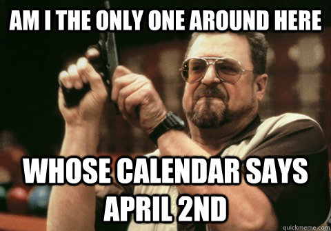 Am I the only one around here whose calendar says April 2nd  - Am I the only one around here whose calendar says April 2nd   Am I the only one