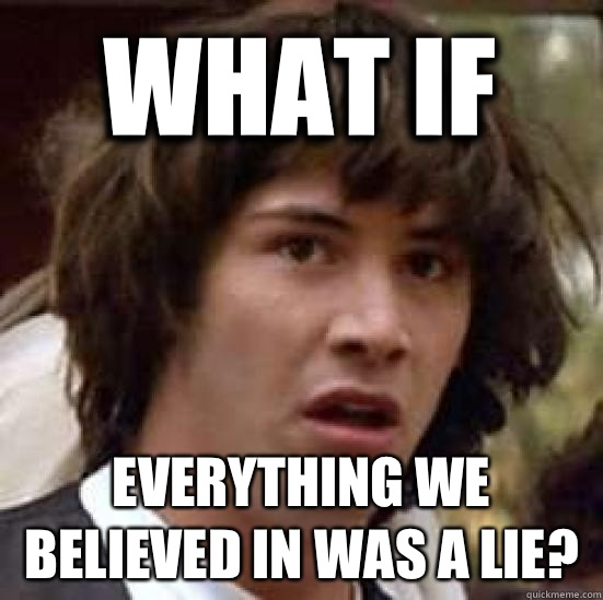 What if Everything we believed in was a lie?  conspiracy keanu