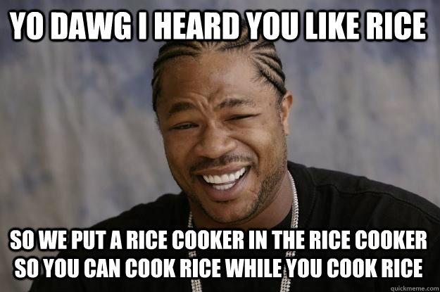 YO DAWG I HEARd you like rice so we put a rice cooker in the rice cooker so you can cook rice while you cook rice - YO DAWG I HEARd you like rice so we put a rice cooker in the rice cooker so you can cook rice while you cook rice  Xzibit meme