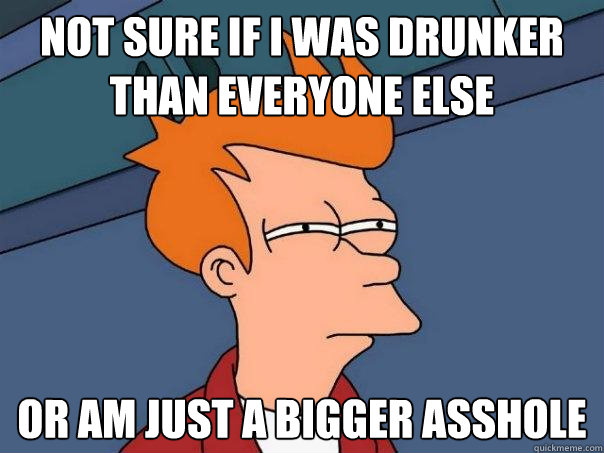 not sure if I was drunker than everyone else or am just a bigger asshole - not sure if I was drunker than everyone else or am just a bigger asshole  Futurama Fry