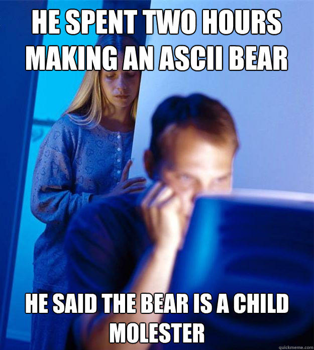 He spent two hours making an ascii bear He said the bear is a child molester - He spent two hours making an ascii bear He said the bear is a child molester  Redditors Wife