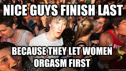 Nice guys finish last Because they let women orgasm first  - Nice guys finish last Because they let women orgasm first   Sudden Clarity Clarence