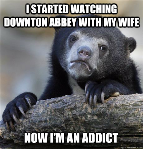 I started watching Downton Abbey with my wife Now I'm an addict - I started watching Downton Abbey with my wife Now I'm an addict  Confession Bear