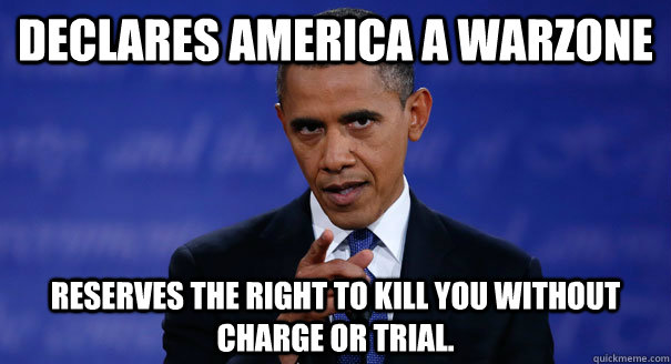 Declares America a Warzone Reserves the right to kill you without charge or trial.