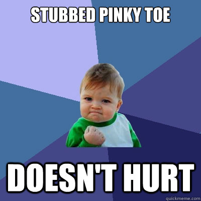 Stubbed pinky toe Doesn't hurt - Stubbed pinky toe Doesn't hurt  Success Kid
