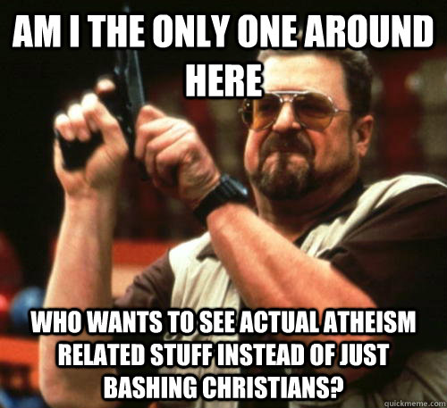 Am i the only one around here who wants to see actual atheism related stuff instead of just bashing christians? - Am i the only one around here who wants to see actual atheism related stuff instead of just bashing christians?  Am I The Only One Around Here
