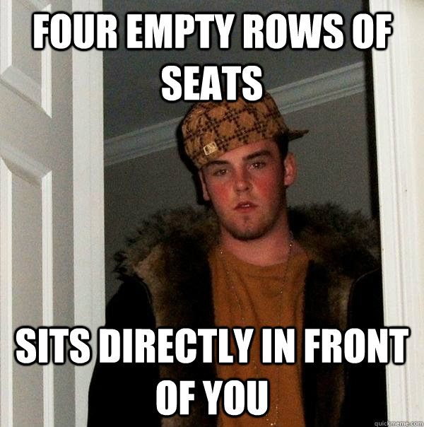 Four empty rows of seats sits directly in front of you - Four empty rows of seats sits directly in front of you  Scumbag Steve