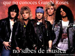 que no conoces Guns´N Roses  no sabes de musica
