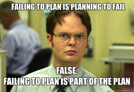 failing to plan is planning to fail FALSE.   failing to plan is part of the plan - failing to plan is planning to fail FALSE.   failing to plan is part of the plan  Schrute