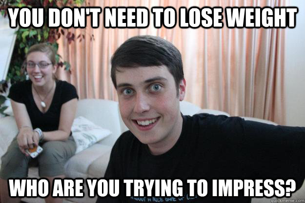 You don't need to lose weight who are you trying to impress? - You don't need to lose weight who are you trying to impress?  Overly Attached Boyfriend